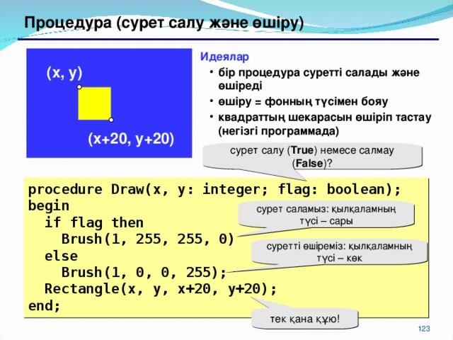 Процедура (сурет салу және өшіру) Идеялар бір процедура суретті салады және өшіреді өшіру = фонның түсімен бояу квадраттың шекарасын өшіріп тастау (негізгі программада) бір процедура суретті салады және өшіреді өшіру = фонның түсімен бояу квадраттың шекарасын өшіріп тастау (негізгі программада) ( x , y ) ( x +20, y +20) сурет салу ( True ) немесе салмау ( False ) ? procedure Draw(x, y: integer; flag: boolean); begin  if flag  then  Brush(1, 255, 255, 0)  else  Brush(1, 0, 0, 255);  Rectangle(x, y, x+20, y+20); end; сурет саламыз: қылқаламның түсі – сары суретті өшіреміз: қылқаламның түсі – көк тек қана құю! 117 117