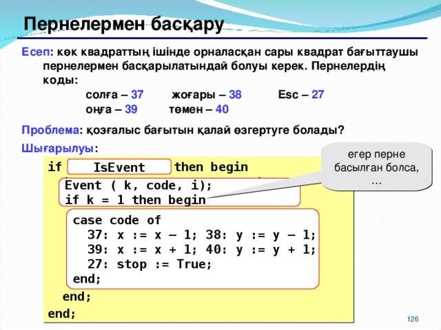 Пернелермен басқару Есеп : көк квадраттың ішінде орналасқан сары квадрат бағыттаушы пернелермен басқарылатындай болуы керек. Пернелердің коды:    солға – 37   жоғары – 38   Esc – 27    оңға – 39  төмен – 40   Проблема : қозғалыс бағытын қалай өзгертуге болады? Шығарылуы : егер перне басылған болса, … if  { оқиға болды }  then begin  if  { перне басулы }  then begin   { перненің кодын алу - code}   if code = 37 then x := x – 1;   if code = 38 then y := y – 1;   if code = 39 then x := x + 1;   if code = 40 then y := y + 1;   if code = 27 then stop := True;  end; end; IsEvent Event ( k, code, i); if k = 1 then begin case code of  37: x := x – 1; 38: y := y – 1;  39: x := x + 1; 40: y := y + 1;  27: stop := True; end; 117 117