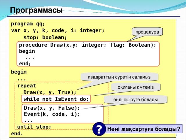 Программасы program qq; var x, y, k, code, i: integer;   stop: boolean;     begin  ...  repeat   Draw(x, y, True);  while not IsEvent do;     until stop; end. процедура procedure Draw(x,y: integer; flag: Boolean); begin  ... end; квадраттың суретін саламыз оқиғаны күтеміз while not IsEvent do; енді өшіруге болады Draw(x, y, False); Event(k, code, i); ... ?  Нені жақсартуға болады ? 127 129