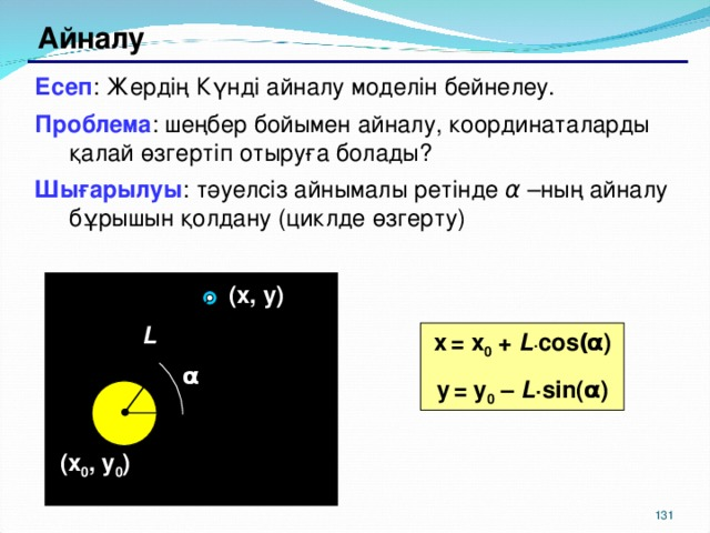 Айналу Есеп : Жердің Күнді айналу моделін бейнелеу. Проблема : шеңбер бойымен айналу, координаталарды қалай өзгертіп отыруға болады? Шығарылуы : тәуелсіз айнымалы ретінде α –ның айналу бұрышын қолдану (циклде өзгерту) ( x , y ) L x  = x 0 + L · cos ( α ) y  = y 0 – L · sin( α ) α ( x 0 , y 0 ) 129 129