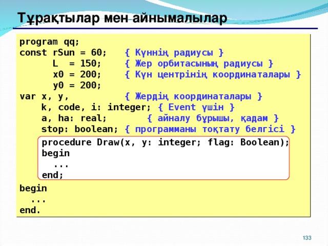 Тұрақтылар мен айнымалылар program qq; const rSun = 60; { Күннің радиусы }  L  = 150;   { Жер орбитасының радиусы }  x0 = 200;   { Күн центрінің координаталары }  y0 = 200;  var x, y,   { Жердің координаталары }  k, code, i: integer;  { Event үшін  }   a , ha: real;  { айналу бұрышы , қадам  }  stop: boolean;  { программаны тоқтату белгісі }     begin  ... end. procedure Draw(x,  y: integer; flag: Boolean); begin  ... end; 129 129
