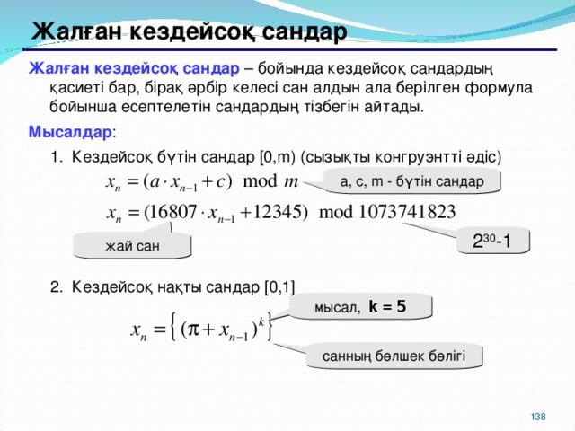 Жалған кездейсоқ сандар Жалған кездейсоқ сандар – бойында кездейсоқ сандардың қасиеті бар, бірақ әрбір келесі сан алдын ала берілген формула бойынша есептелетін сандардың тізбегін айтады. Мысалдар : Кездейсоқ бүтін сандар [0,m) (сызықты конгруэнтті әдіс) Кездейсоқ бүтін сандар [0,m) (сызықты конгруэнтті әдіс) Кездейсоқ нақты сандар [0,1] Кездейсоқ нақты сандар [0,1] a, c, m - бүтін сандар 2 30 -1 жай сан мысал,  k  =  5 санның бөлшек бөлігі 129 129
