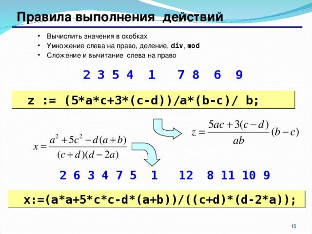 Правила выполнения действий Вычислить значения в скобках Умножение слева на право, деление, div , mod Сложение и вычитание слева на право Вычислить значения в скобках Умножение слева на право, деление, div , mod Сложение и вычитание слева на право  2 3 5 4 1  7 8 6 9  2 3 5 4 1  7 8 6 9 z := ( 5*a*c+3*(c-d))/a*(b-c)/ b; z := ( 5*a*c+3*(c-d))/a*(b-c)/ b;  2 6 3 4 7 5 1 12 8 11 10 9  2 6 3 4 7 5 1 12 8 11 10 9 x:= ( a*a+5*c*c-d*(a+b))/((c+d)*(d-2*a)); x:= ( a*a+5*c*c-d*(a+b))/((c+d)*(d-2*a)); 6 6
