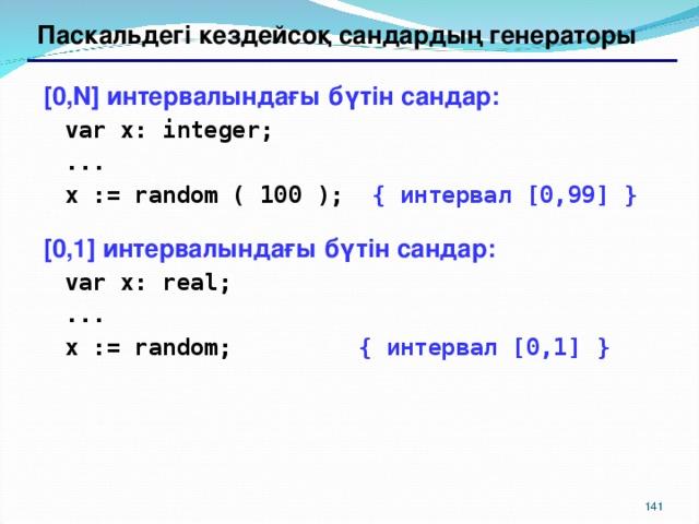 Паскальдегі кездейсоқ сандардың генераторы  [0,N] интервалындағы бүтін сандар:  var x: integer;  ...  x := random ( 100 ); { интервал [0,99] }  [0,1] интервалындағы бүтін сандар:  var x: real;  ...  x := random; { интервал [0,1] }  139 139