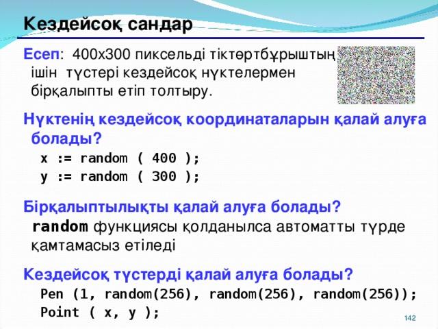 Кездейсоқ сандар Есеп : 400х300 пиксельді тіктөртбұрыштың ішін түстері кездейсоқ нүктелермен бірқалыпты етіп толтыру. Нүктенің кездейсоқ координаталарын қалай алуға болады? x := random ( 400 ); y := random ( 300 ); x := random ( 400 ); y := random ( 300 ); Бірқалыптылықты қалай алуға болады?   random  функциясы қолданылса автоматты түрде қамтамасыз етіледі Кездейсоқ түстерді қалай алуға болады? Pen (1, random(256), random(256), random(256)); Point ( x, y ); Pen (1, random(256), random(256), random(256)); Point ( x, y ); 139 139