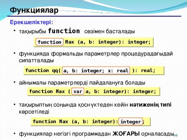 Функциялар Ерекшеліктері: тақырыбы function  сөзімен басталады функцияда формальды параметрлер процедурадағыдай сипатталады айнымалы параметрлерді пайдалануға болады тақырыптың соңында қоснүктеден кейін нәтиженің типі көрсетіледі функциялар негізгі программадан ЖОҒАРЫ орналасады тақырыбы function  сөзімен басталады функцияда формальды параметрлер процедурадағыдай сипатталады айнымалы параметрлерді пайдалануға болады тақырыптың соңында қоснүктеден кейін нәтиженің типі көрсетіледі функциялар негізгі программадан ЖОҒАРЫ орналасады  Max (a, b: integer): integer; function function qq( a, b: integer; x: real ): real; a, b: integer; x: real function Max ( a, b: integer): integer; var function Max (a, b: integer): ; integer 146 148