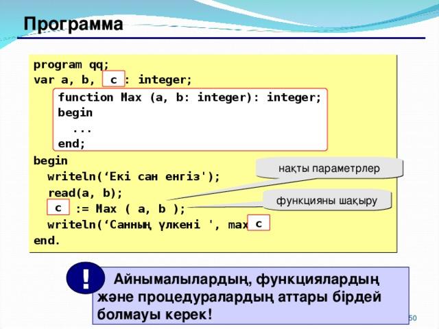 Программа program qq; var a, b, max: integer;     begin  writeln(' Екі сан енгіз ');  read(a, b);  max := Max ( a, b );  writeln(' Санның үлкені  ' , max ); end. c function Max (a, b: integer): integer; begin  ... end; нақты параметрлер функцияны шақыру c c !  Айнымалылардың, функциялардың және процедуралардың аттары бірдей болмауы керек! 149 150
