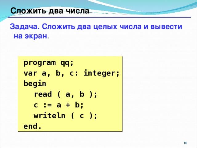 Сложить два числа Задача. Сложить два целых числа и вывести на экран .  program qq;  var a, b, c: integer;  begin  read ( a, b );  c := a + b;  writeln ( c );  end. 6 6