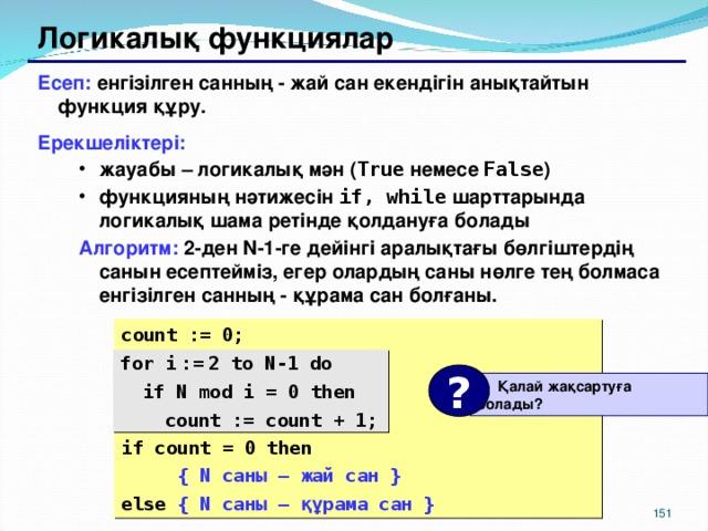 Логикалық функциялар Есеп: енгізілген санның - жай сан екендігін анықтайтын функция құру. Ерекшеліктері: жауабы – логикалық мән ( True  немесе False ) функцияның нәтижесін if, while шарттарында логикалық шама ретінде қолдануға болады жауабы – логикалық мән ( True  немесе False ) функцияның нәтижесін if, while шарттарында логикалық шама ретінде қолдануға болады Алгоритм:  2-ден N-1 -ге дейінгі аралықтағы бөлгіштердің санын есептейміз , егер олардың саны нөлге тең болмаса енгізілген санның - құрама сан болғаны.  Алгоритм:  2-ден N-1 -ге дейінгі аралықтағы бөлгіштердің санын есептейміз , егер олардың саны нөлге тең болмаса енгізілген санның - құрама сан болғаны.  count := 0; for i  :=  2 to N-1 do  if N mod i = 0 then  count := count + 1; if count = 0 then  {  N саны – жай сан } else {  N саны – құрама сан } for i  :=  2 to N-1 do  if N mod i = 0 then  count := count + 1; ?  Қалай жақсартуға болады ? 150 151