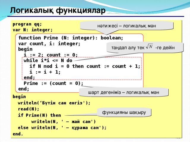 Логикалық функциялар program qq; var N: integer;           begin  writeln(' Бүтін сан енгіз ');  read(N);  if Prime(N) then  writeln(N, ' – жай сан ')  else writeln(N, ' – құрама сан '); end. нәтижесі – логикалық мән function Prime (N: integer): boolean; var count, i: integer; begin  i := 2; count := 0;  while i*i   if N mod i = 0 then count := count + 1;  i := i + 1;  end;  Prime := (count = 0); end; таңдап алу тек -ге дейін шарт дегеніміз – логикалық мән функцияны шақыру 151 151