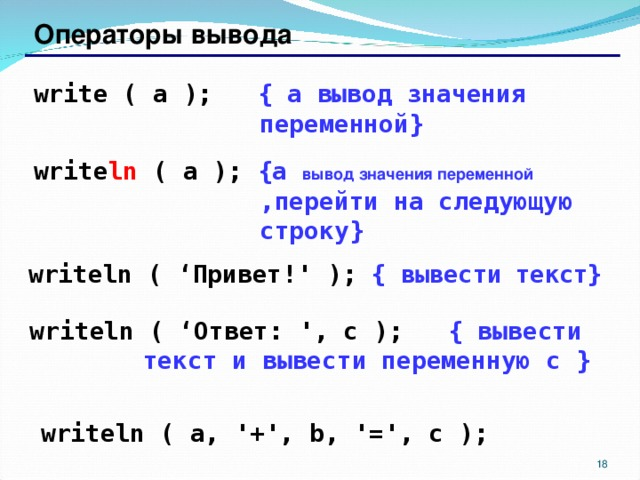 Операторы вывода write ( a );   { a вывод значения переменной } write ln ( a );  {a  вывод значения переменной  ,перейти на следующую строку } writeln ( ' Привет! ' );  { вывести текст } writeln ( ' Ответ: ', c );   { вывести текст и вывести переменную c  } writeln ( a, '+', b, '=', c ); 17 17
