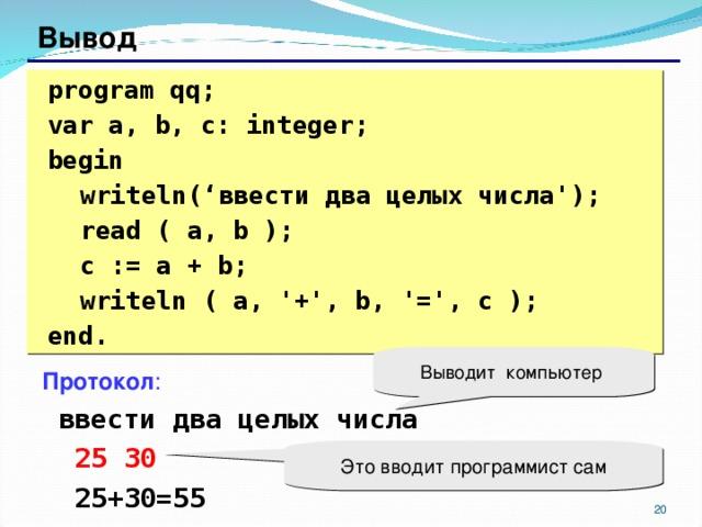 Вывод  program qq;  var a, b, c: integer;  begin  writeln(' ввести два целых числа ');  read ( a, b );  c := a + b;  writeln ( a, '+', b, '=', c );  end. Выводит компьютер Протокол :  ввести два целых числа  25 30  25+30=55 Это вводит программист сам 17 17