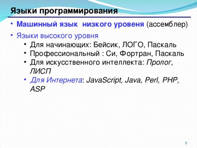 Языки программирования Машинный язык низкого уровеня (ассемблер) Языки высокого уровня Для начинающих: Бейсик, ЛОГО, Паскаль Профессиональный : Си, Фортран , Паскаль Для искусственного интеллекта : Пролог, ЛИСП Для начинающих: Бейсик, ЛОГО, Паскаль Профессиональный : Си, Фортран , Паскаль Для искусственного интеллекта : Пролог, ЛИСП Для Интернета : JavaScript, Java, Perl, PHP, ASP Для Интернета : JavaScript, Java, Perl, PHP, ASP