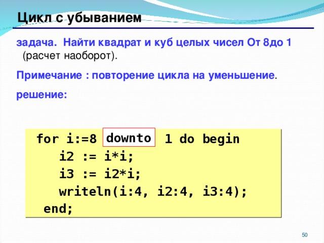 Цикл с убыванием задача. Найти квадрат и куб целых чисел От 8до 1 (расчет наоборот). Примечание : повторение цикла на уменьшение . решение: down to  for i:=8 1 do begin  i2 := i*i;  i3 := i2*i;  writeln(i:4, i2:4, i3:4);  end;