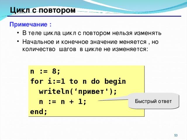 Цикл с повтором Примечание : В теле цикла цикл с повтором нельзя изменять Начальное и конечное значение меняется , но количество шагов в цикле не изменяется: В теле цикла цикл с повтором нельзя изменять Начальное и конечное значение меняется , но количество шагов в цикле не изменяется: n := 8; for i:= 1  to n do begin  writeln( ' привет ' );  n := n + 1; end; Быстрый ответ