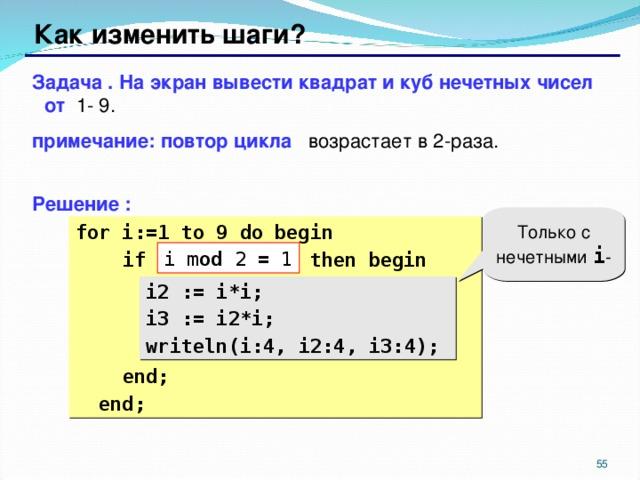 Как изменить шаги? Задача . На экран вывести квадрат и куб нечетных чисел от 1- 9. примечание: повтор цикла возрастает в 2-раза.  Решение : Только с нечетными i - for i:= 1 to 9 do begin  if ??? then begin  i2 := i*i;  i3 := i2*i;  writeln(i:4, i2:4, i3:4);  end;  end; i mod 2 = 1 i2 := i*i; i3 := i2*i; writeln(i:4, i2:4, i3:4);