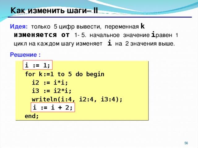 Как изменить шаги– II Идея: только 5 цифр вывести, переменная k изменяется от 1- 5.  начальное значение i равен  1 цикл на каждом шагу изменяет i на 2 значения выше. Решение : i := 1;   ???  for k:= 1 to 5 do begin  i2 := i*i;  i3 := i2*i;  writeln(i:4, i2:4, i3:4);  ???   end; i := i + 2;