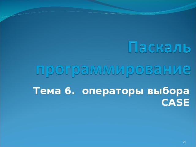 Тема 6 . операторы выбора CASE