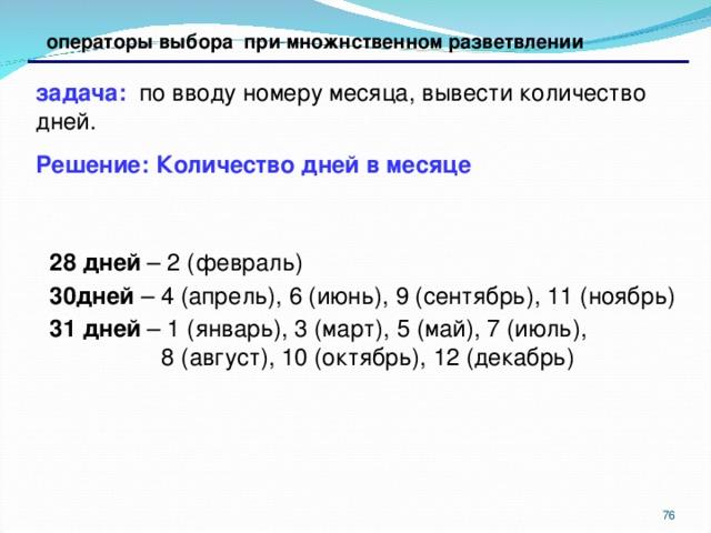 операторы выбора при множнственном разветвлении задача: по вводу номеру месяца, вывести количество дней. Решение: Количество дней в месяце   28 дней – 2 (февраль) 30дней – 4 (апрель), 6 (июнь), 9 (сентябрь), 11 (ноябрь) 31 дней – 1 (январь), 3 (март), 5 (май), 7 (июль),  8 (август), 10 (октябрь), 12 (декабрь)   28 дней – 2 (февраль) 30дней – 4 (апрель), 6 (июнь), 9 (сентябрь), 11 (ноябрь) 31 дней – 1 (январь), 3 (март), 5 (май), 7 (июль),  8 (август), 10 (октябрь), 12 (декабрь)