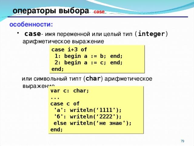 операторы выбора case особенности:  case - имя переменной или целый тип ( integer )  арифметическое выражение  case - имя переменной или целый тип ( integer )  арифметическое выражение  или символьный типт ( char ) арифметическое выражение  или символьный типт ( char ) арифметическое выражение case i+3  of  1: begin a := b; end;  2: begin a := c; end; end; var c: char; ... case c  of  ' а ': writeln(' 1111 ');  ' б ': writeln(' 2222 ');  else writeln(' не знаю '); end;