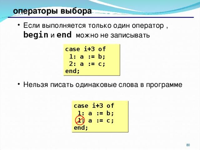 операторы выбора Если выполняется только один оператор , begin  и end  можно не записывать Нельзя писать одинаковые слова в программе Если выполняется только один оператор , begin  и end  можно не записывать Нельзя писать одинаковые слова в программе case i+3  of  1: a := b;  2 : a := c; end; case i+3  of  1: a := b;  1: a := c; end;