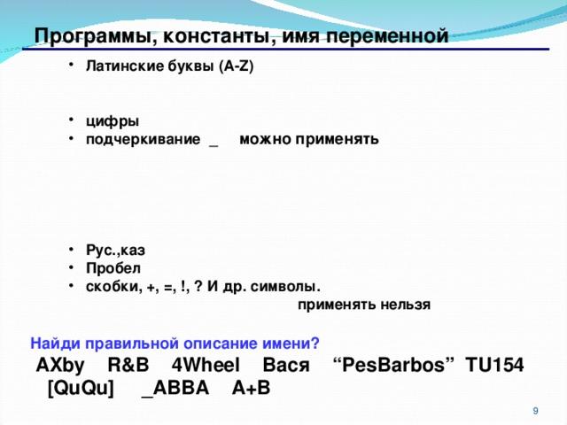"""Программы, константы, имя переменной Латинские буквы ( A-Z)   цифры подчеркивание _ можно применять Латинские буквы ( A-Z)   цифры подчеркивание _ можно применять  Рус.,каз Пробел скобки, +, =, !, ? И др. символы. Рус.,каз Пробел скобки, +, =, !, ? И др. символы.  применять нельзя  применять нельзя Найди правильной описание имени?  AXby R&B 4Wheel Вася """"PesBarbos""""  TU154 [QuQu] _ABBA A+B 6 6"""