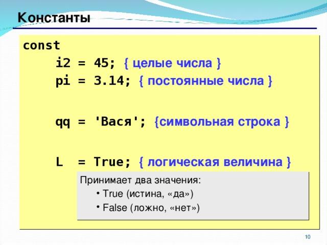 Константы const     i2 = 45; { целые числа }  pi = 3.14; { постоянные числа }   qq = ' Вася ';  { символьная строка }   L = True;  { логическая величина } Принимает два значения:  True ( истина, «да» )  False ( ложно, «нет»)  True ( истина, «да» )  False ( ложно, «нет») 6 6