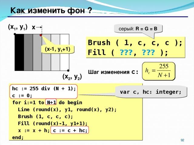 Как изменить фон ? ( x 1 , y 1 ) x серый: R = G = B Brush ( 1, c, c, c ); Fill ( ??? , ??? ); ( x-1 , y 1 +1 ) Шаг изменения c: ( x 2 , y 2 )  hc := 255 div (N + 1); c := 0; for i:=1 to N+1 do begin  Line (round(x), y1, round(x), y2) ;  Brush (1, c, c, c);  Fill (round(x)-1, y1+1);  x := x + h; c := c + hc; end; var c, hc: integer; 87 87