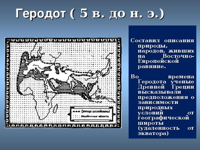 Геродот  ( 5 в. до н. э. )   Составил описания природы, народов, живших на Восточно-Европейской равнине.  Во времена Геродота ученые Древней Греции высказывали предположения о зависимости природных условий от географической широты (удаленность от экватора)