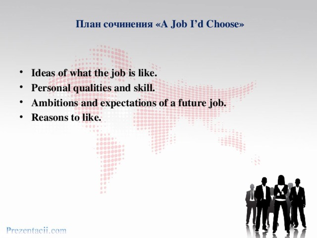 План сочинения «A Job I'd Choose»     Ideas of what the job is like. Personal qualities and skill. Ambitions and expectations of a future job. Reasons to like.