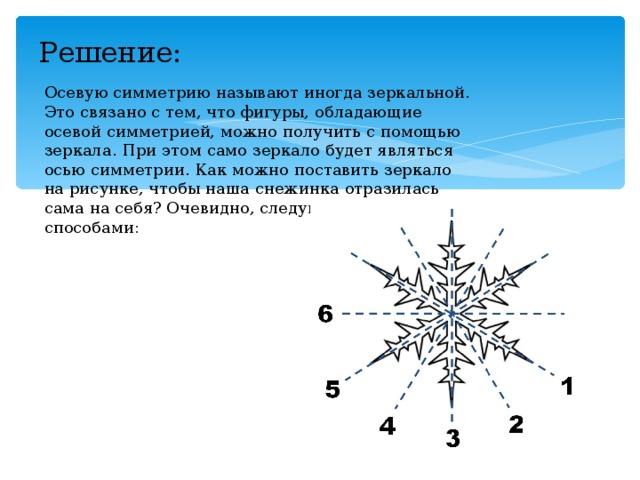 Решение:   Осевую симметрию называют иногда зеркальной. Это связано с тем, что фигуры, обладающие осевой симметрией, можно получить с помощью зеркала. При этом само зеркало будет являться осью симметрии. Как можно поставить зеркало на рисунке, чтобы наша снежинка отразилась сама на себя? Очевидно, следующими шестью способами: