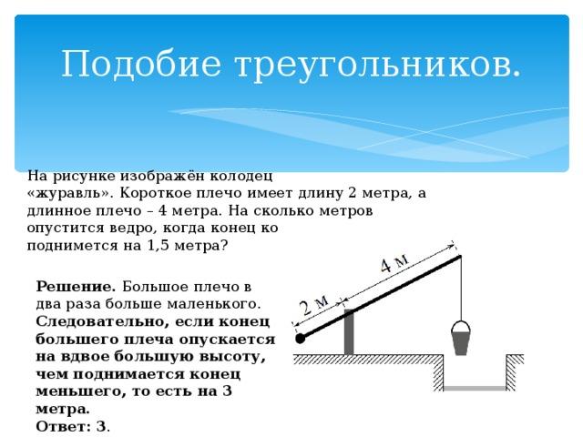 Подобие треугольников. На рисунке изображён колодец «журавль».Короткое плечо имеет длину 2 метра, а длинноеплечо – 4 метра. На сколько метров опуститсяведро, когда конец короткого плеча подниметсяна 1,5 метра? Решение. Большое плечо в два раза больше маленького. Следовательно, если конец большего плеча опускается на вдвое большую высоту, чем поднимается конец меньшего, то есть на 3 метра.  Ответ: 3 .
