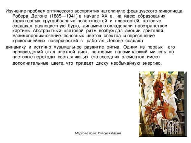Изучение проблем оптического восприятия натолкнуло французского живописца Робера Делоне (1885—1941) в начале ХХ в. на идею образования характерных кругообразных поверхностей и плоскостей, которые, создавая разноцветную бурю, динамично овладевали пространством картины. Абстрактный цветовой ритм возбуждал эмоции зрителей. Взаимопроникновение основных цветов спектра и пересечение криволинейных поверхностей в работах Делоне создают динамику и истинно музыкальное развитие ритма. Одним из первых его произведений стал цветной диск, по форме напоминающий мишень, но цветовые переходы составляющих его соседних элементов имеют дополнительные цвета, что придает диску необычайную энергию.  Марсово поле: Красная башня.