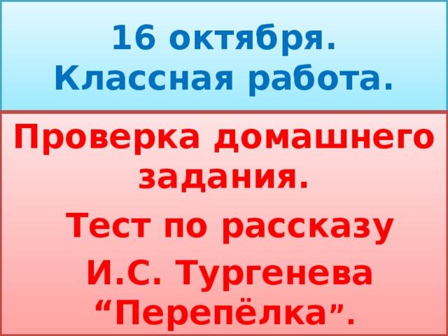 """16 октября.  Классная работа. Проверка домашнего задания.  Тест по рассказу  И.С. Тургенева """" Перепёлка """" ."""