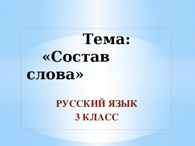 Тема:  «Состав слова»    РУССКИЙ ЯЗЫК  3 КЛАСС