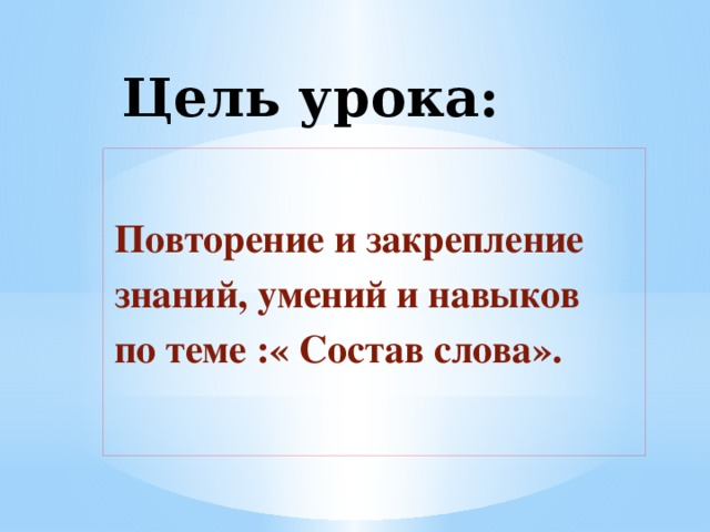 Цель урока: Повторение и закрепление знаний, умений и навыков по теме :« Состав слова».
