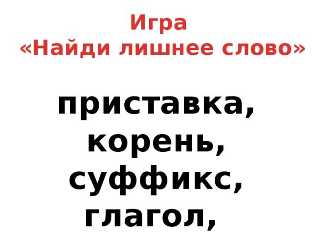 Игра «Найди лишнее слово» приставка, корень, суффикс, глагол, окончание