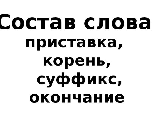 Состав слова приставка, корень,  суффикс, окончание