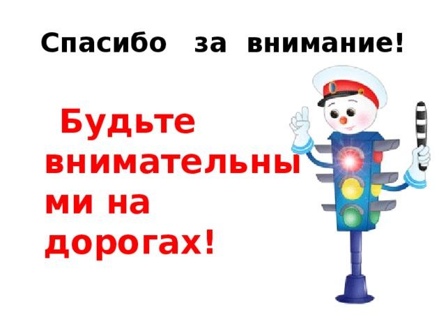 Спасибо за внимание!  Будьте внимательными на дорогах!