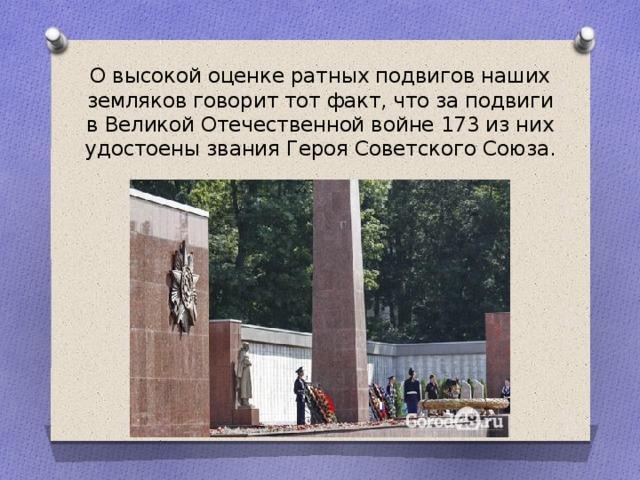 О высокой оценке ратных подвигов наших земляков говорит тот факт, что за подвиги в Великой Отечественной войне 173 из них удостоены звания Героя Советского Союза.
