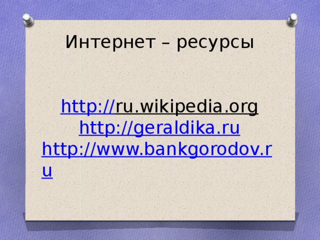 Интернет – ресурсы    http :// ru.wikipedia.org  http://geraldika.ru  http://www.bankgorodov.ru