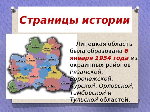 Страницы истории  Липецкая область была образована 6 января 1954 года из окраинных районов Рязанской , Воронежской , Курской , Орловской, Тамбовской и Тульской областей.