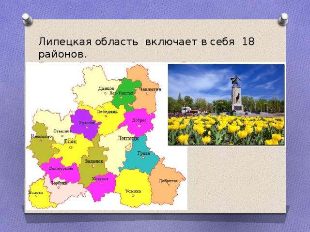 Липецкая область включает в себя 18 районов. Главный город области – Липецк .