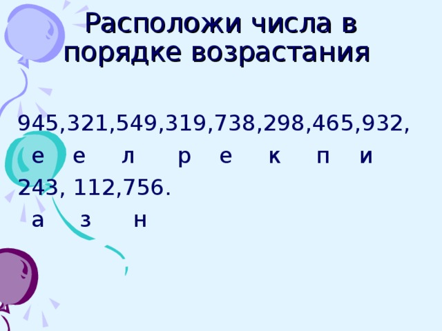 Расположи числа в порядке возрастания 945,321,549,319,738,298,465,932,  е е л р е к п и 243, 112,756.  а з н