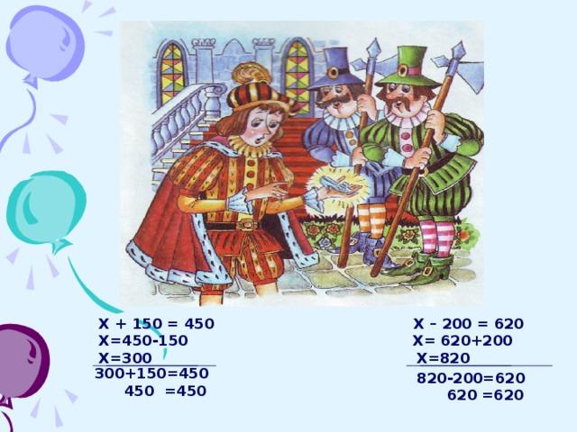 Х + 150 = 450 Х – 200 = 620  Х=450-150 Х= 620+200 Х=300 Х=820 300+150=450  450 =450 820-200=620  620 =620