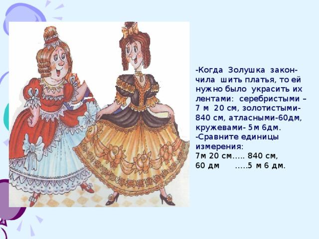 -Когда Золушка закон-чила шить платья, то ей нужно было украсить их лентами: серебристыми –7 м 20 см, золотистыми- 840 см, атласными-60дм, кружевами- 5м 6дм. -Сравните единицы измерения: 7м 20 см….. 840 см, 60 дм …..5 м 6 дм.