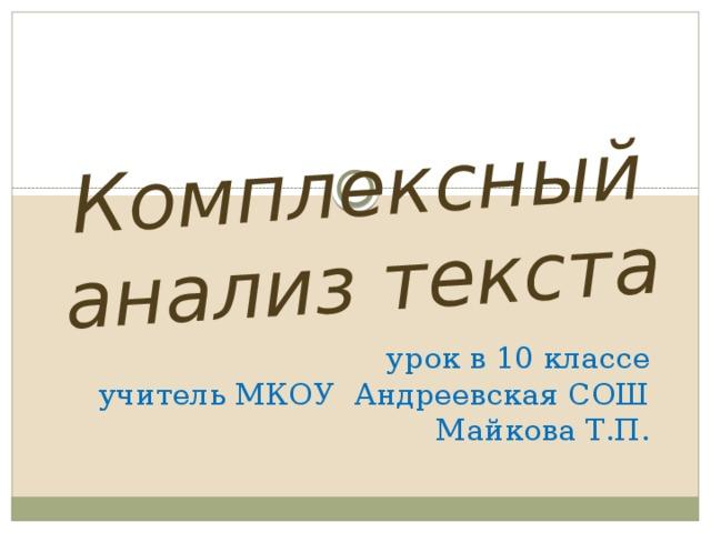 Комплексный анализ текста  урок в 10 классе  учитель МКОУ Андреевская СОШ  Майкова Т.П.