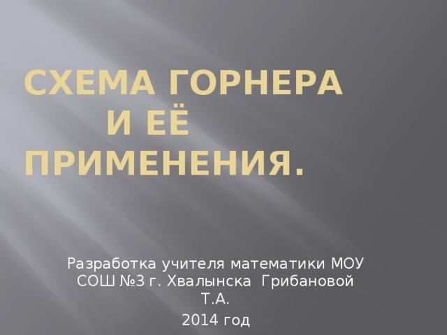 Схема ГОРНЕРА  и её применения. Разработка учителя математики МОУ СОШ №3 г. Хвалынска Грибановой Т.А. 2014 год