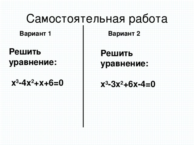 Самостоятельная работа Вариант 1 Вариант 2 Решить уравнение:   х 3 -4х 2 +х+6=0 Решить уравнение:  х 3 -3х 2 +6х-4=0
