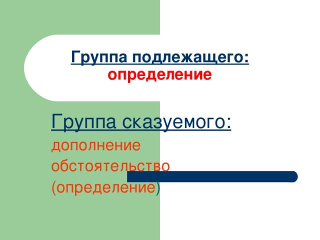 Группа подлежащего:  определение Группа сказуемого: дополнение обстоятельство (определение )